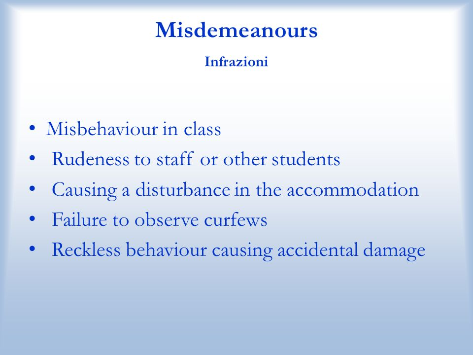 Misdemeanours Infrazioni Misbehaviour in class Rudeness to staff or other students Causing a disturbance in the accommodation Failure to observe curfe