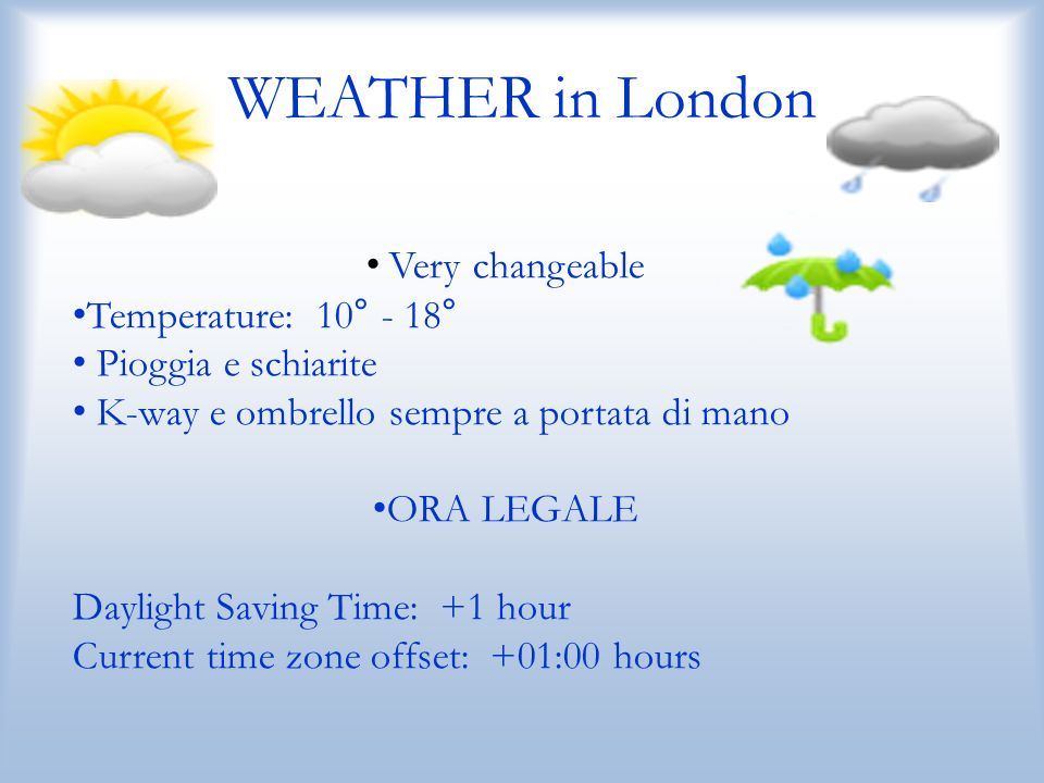WEATHER in London Very changeable Temperature: 10° - 18° Pioggia e schiarite K-way e ombrello sempre a portata di mano ORA LEGALE Daylight Saving Time: +1 hour Current time zone offset: +01:00 hours