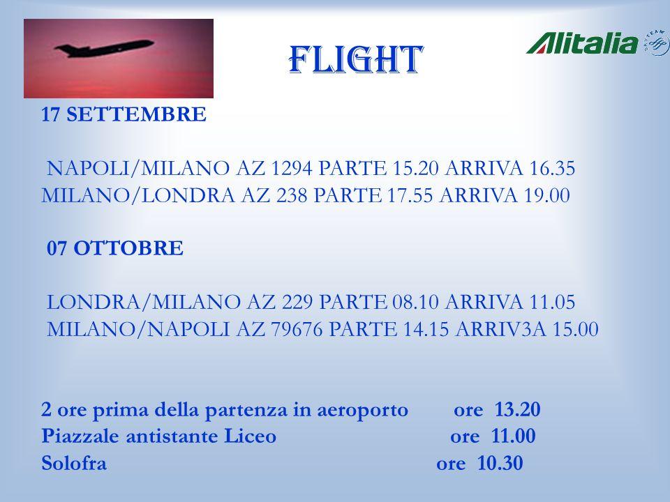 Flight 17 SETTEMBRE NAPOLI/MILANO AZ 1294 PARTE 15.20 ARRIVA 16.35 MILANO/LONDRA AZ 238 PARTE 17.55 ARRIVA 19.00 07 OTTOBRE LONDRA/MILANO AZ 229 PARTE 08.10 ARRIVA 11.05 MILANO/NAPOLI AZ 79676 PARTE 14.15 ARRIV3A 15.00 2 ore prima della partenza in aeroporto ore 13.20 Piazzale antistante Liceo ore 11.00 Solofra ore 10.30