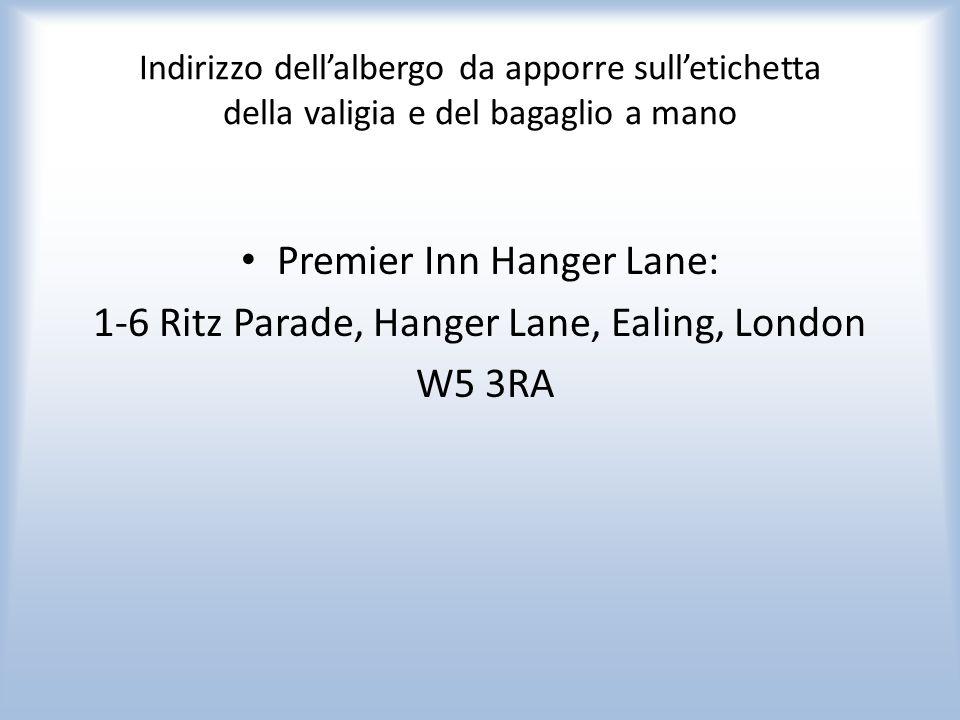 Indirizzo dellalbergo da apporre sulletichetta della valigia e del bagaglio a mano Premier Inn Hanger Lane: 1-6 Ritz Parade, Hanger Lane, Ealing, London W5 3RA