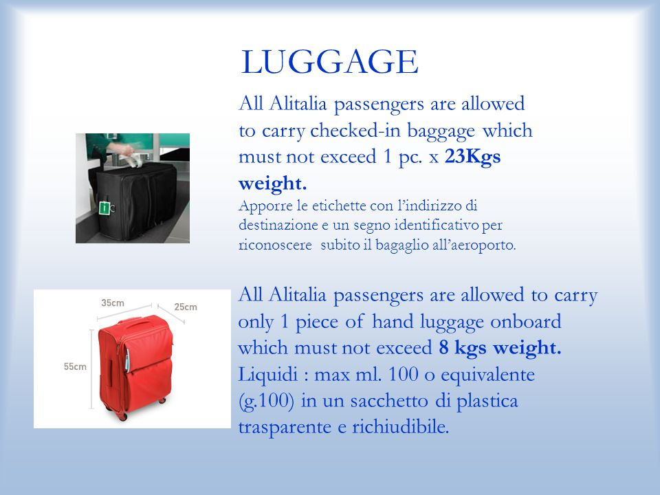 LUGGAGE All Alitalia passengers are allowed to carry only 1 piece of hand luggage onboard which must not exceed 8 kgs weight.