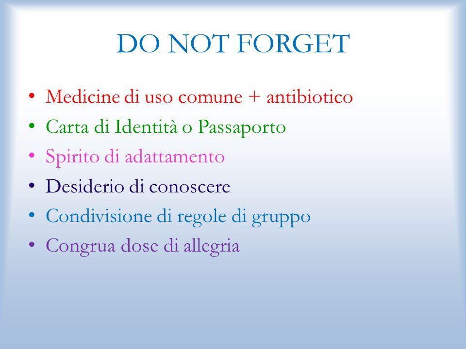 DO NOT FORGET Medicine di uso comune + antibiotico Carta di Identità o Passaporto Spirito di adattamento Desiderio di conoscere Condivisione di regole di gruppo Congrua dose di allegria