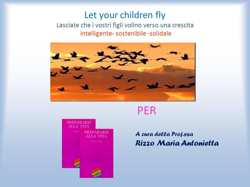 Let your children fly Lasciate che i vostri figli volino verso una crescita intelligente- sostenibile -solidale PER A cura della Prof.ssa Rizzo Maria Antonietta