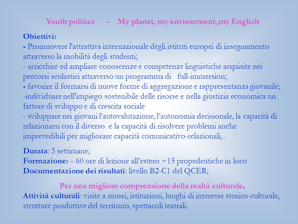 Youth politics - My planet, my environment, my English Obiettivi: - Promuovere l attrattiva internazionale degli istituti europei di insegnamento attraverso la mobilità degli studenti; - arricchire ed ampliare conoscenze e competenze linguistiche acquisite nei percorsi scolastici attraverso un programma di full-immersion; - favorire il formarsi di nuove forme di aggregazione e rappresentanza giovanile; -individuare nell impiego sostenibile delle risorse e nella giustizia economica un fattore di sviluppo e di crescita sociale - sviluppare nei giovani lautovalutazione, lautonomia decisionale, la capacità di relazionarsi con il diverso e la capacità di risolvere problemi anche imprevedibili per migliorare capacità comunicativo-relazionali,.