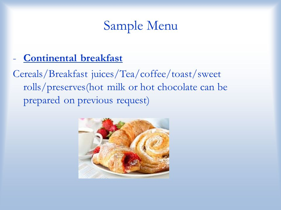 Sample Menu -Continental breakfast Cereals/Breakfast juices/Tea/coffee/toast/sweet rolls/preserves(hot milk or hot chocolate can be prepared on previo