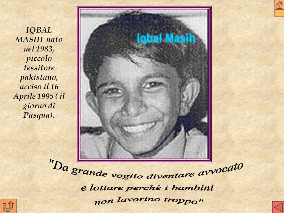 IQBAL MASIH nato nel 1983, piccolo tessitore pakistano, ucciso il 16 Aprile 1995 ( il giorno di Pasqua).