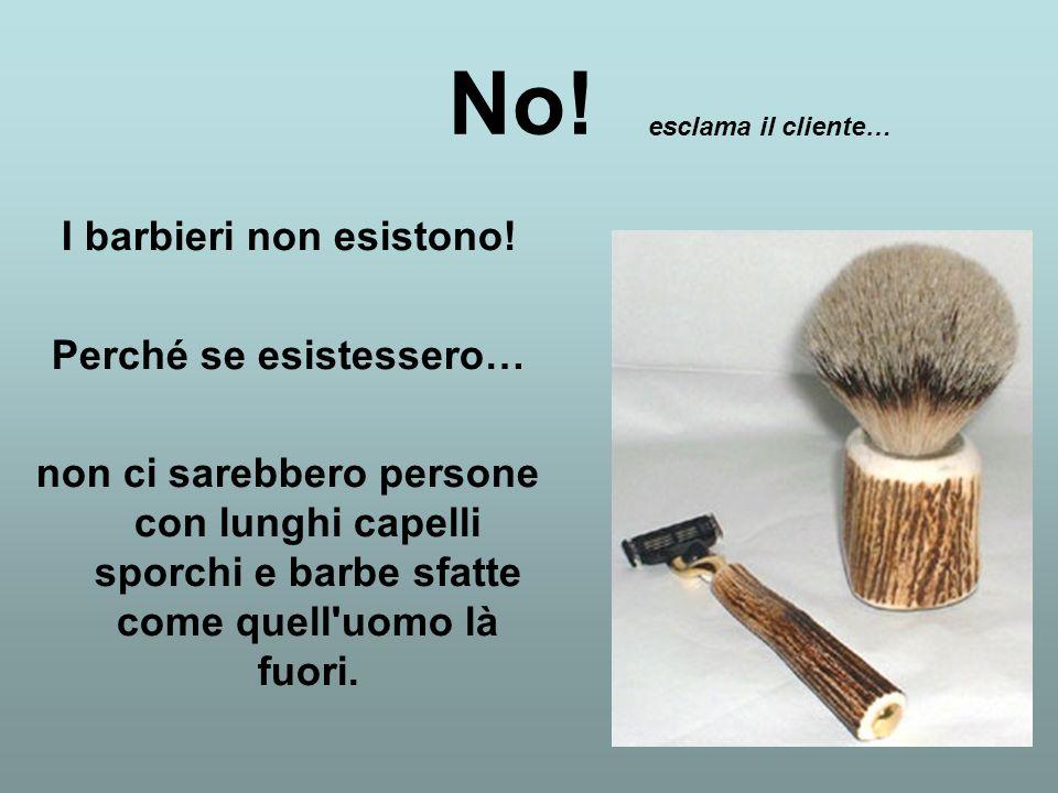 Io sono qui e sono un barbiere. Ed ho appena lavorato su di lei! Come può dire ciò? …chiede il barbiere sorpreso.