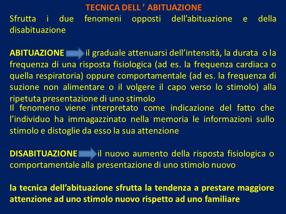 TECNICA DELL ABITUAZIONE Sfrutta i due fenomeni opposti dellabituazione e della disabituazione ABITUAZIONE il graduale attenuarsi dellintensità, la durata o la frequenza di una risposta fisiologica (ad es.