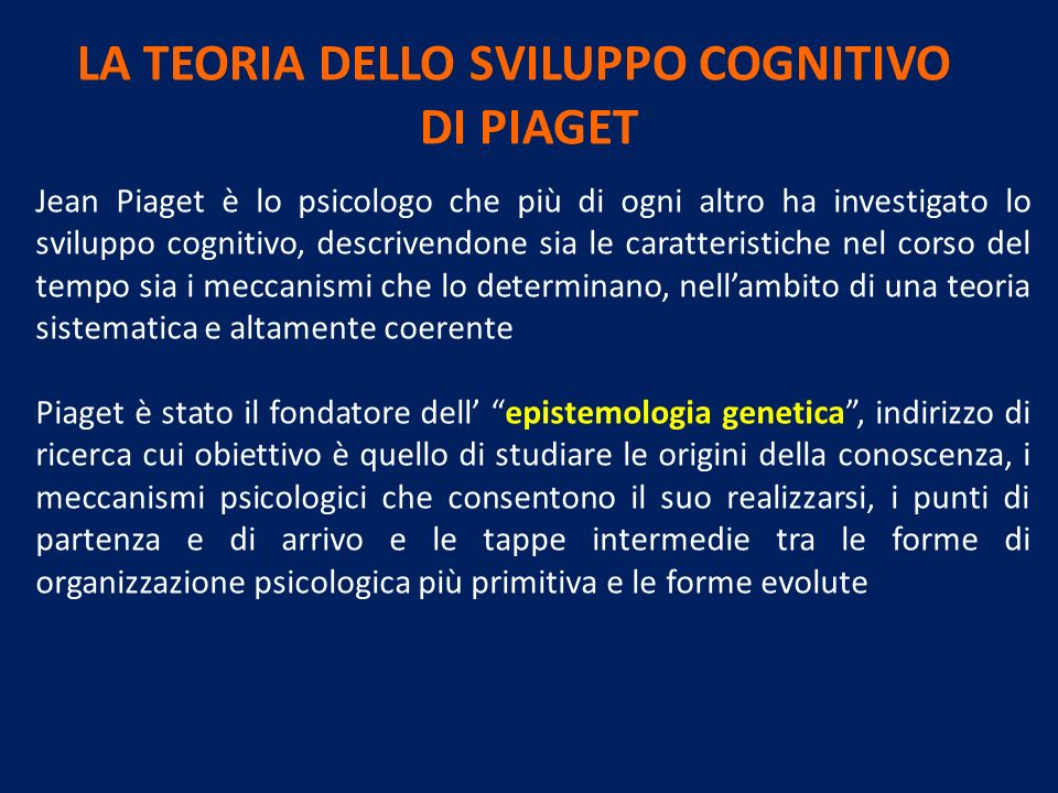 LA TEORIA DELLO SVILUPPO COGNITIVO DI PIAGET Jean Piaget è lo psicologo che più di ogni altro ha investigato lo sviluppo cognitivo, descrivendone sia le caratteristiche nel corso del tempo sia i meccanismi che lo determinano, nellambito di una teoria sistematica e altamente coerente Piaget è stato il fondatore dell epistemologia genetica, indirizzo di ricerca cui obiettivo è quello di studiare le origini della conoscenza, i meccanismi psicologici che consentono il suo realizzarsi, i punti di partenza e di arrivo e le tappe intermedie tra le forme di organizzazione psicologica più primitiva e le forme evolute