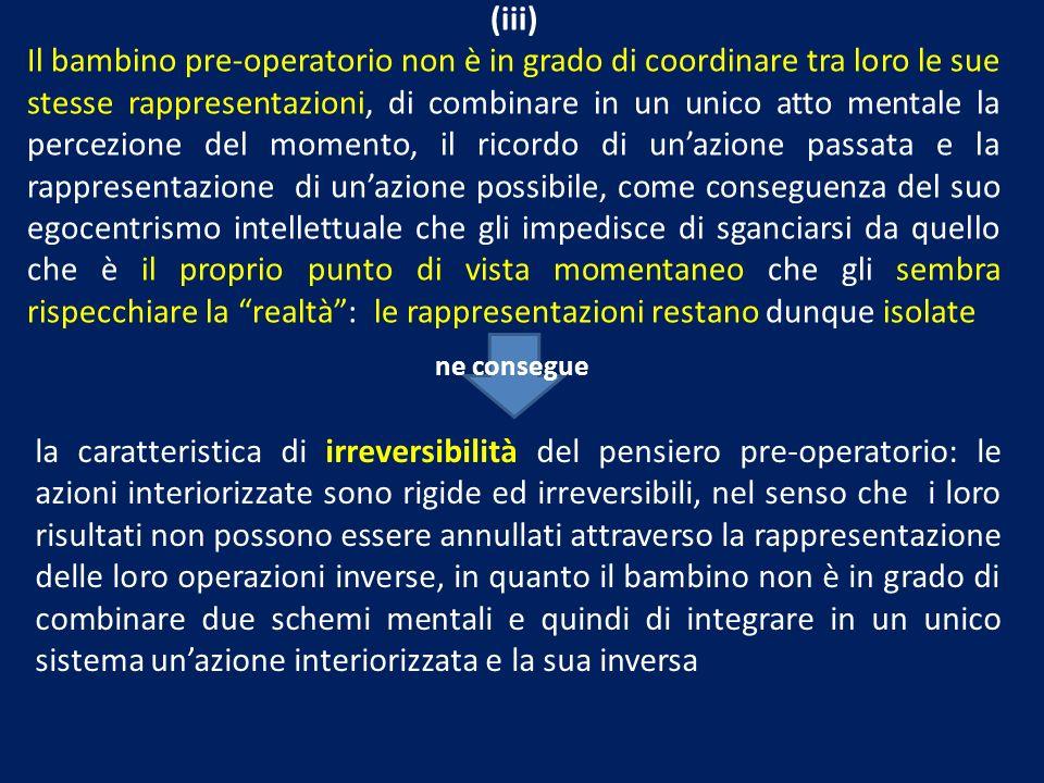 (iii) Il bambino pre-operatorio non è in grado di coordinare tra loro le sue stesse rappresentazioni, di combinare in un unico atto mentale la percezi