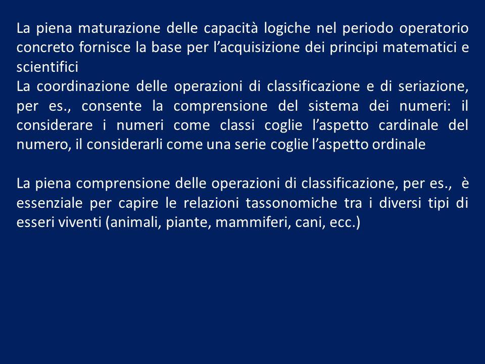La piena maturazione delle capacità logiche nel periodo operatorio concreto fornisce la base per lacquisizione dei principi matematici e scientifici L