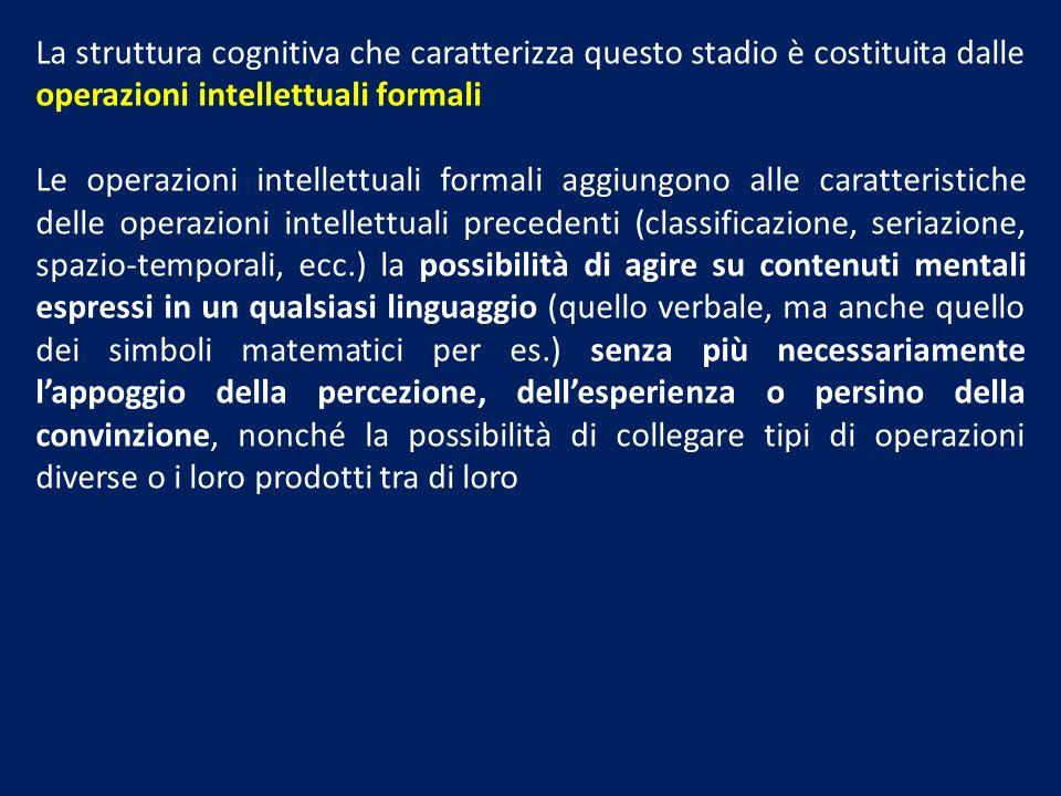 La struttura cognitiva che caratterizza questo stadio è costituita dalle operazioni intellettuali formali Le operazioni intellettuali formali aggiungo