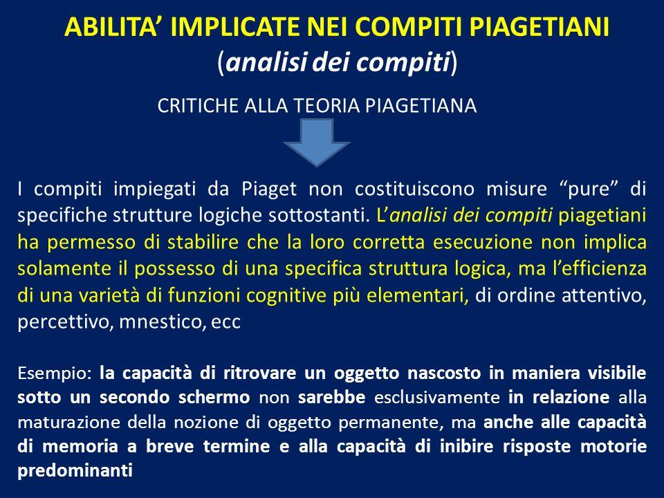 ABILITA IMPLICATE NEI COMPITI PIAGETIANI (analisi dei compiti) CRITICHE ALLA TEORIA PIAGETIANA I compiti impiegati da Piaget non costituiscono misure