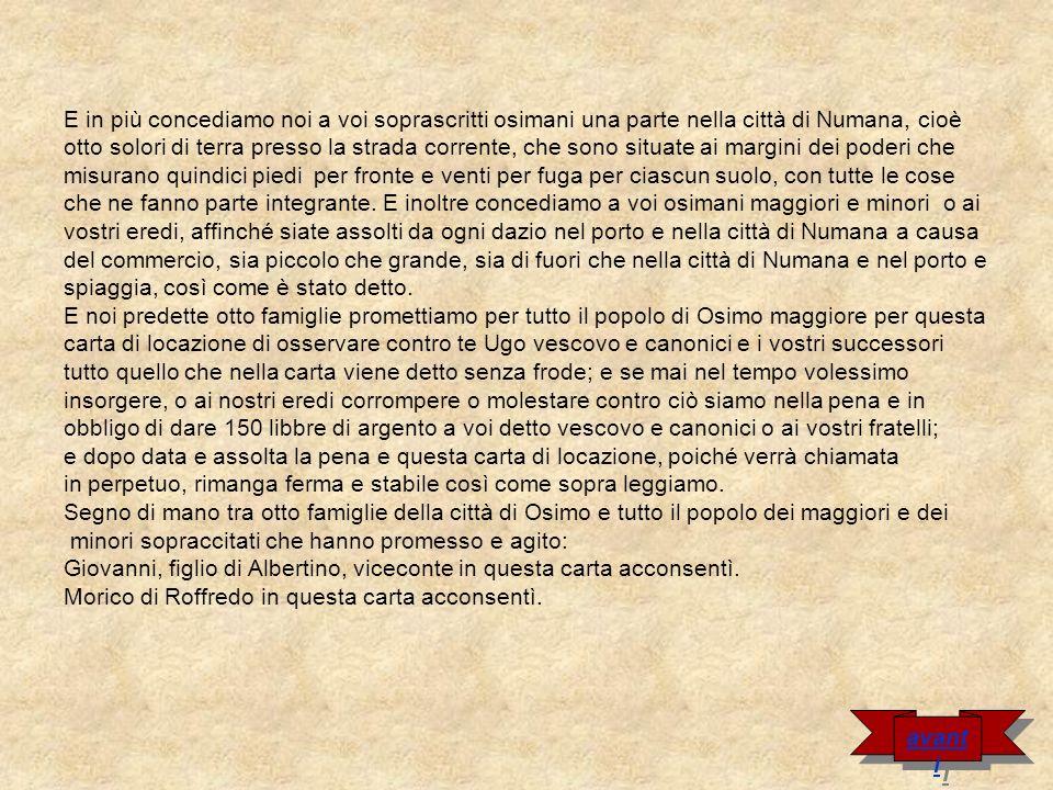 Atto da Capomeso in questa carta acconsentì Bonanno, figlio di Bonino in questa carta acconsentì Albertino di Paganello in questa carta acconsentì Benedetto, figlio di Bonanno di Raniero in questa carta acconsentì Rainaldo, figlio di Ingilberto, in questa carta acconsentì (…) Io, Alberto, notaio della città di Osimo, completai e scrissi.