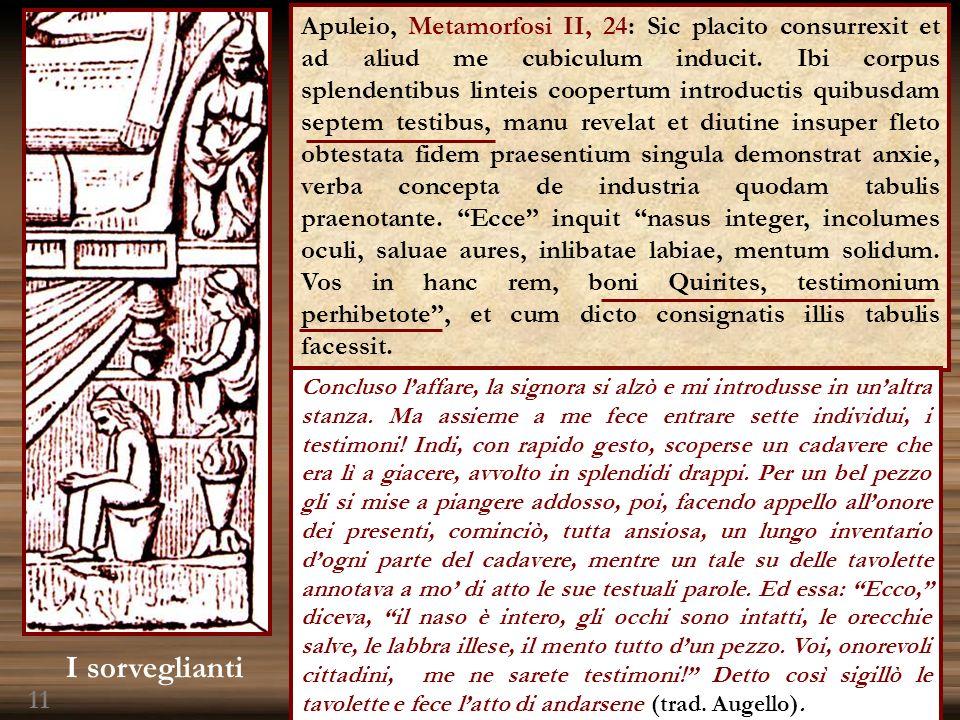 Apuleio, Metamorfosi II, 24: Sic placito consurrexit et ad aliud me cubiculum inducit. Ibi corpus splendentibus linteis coopertum introductis quibusda