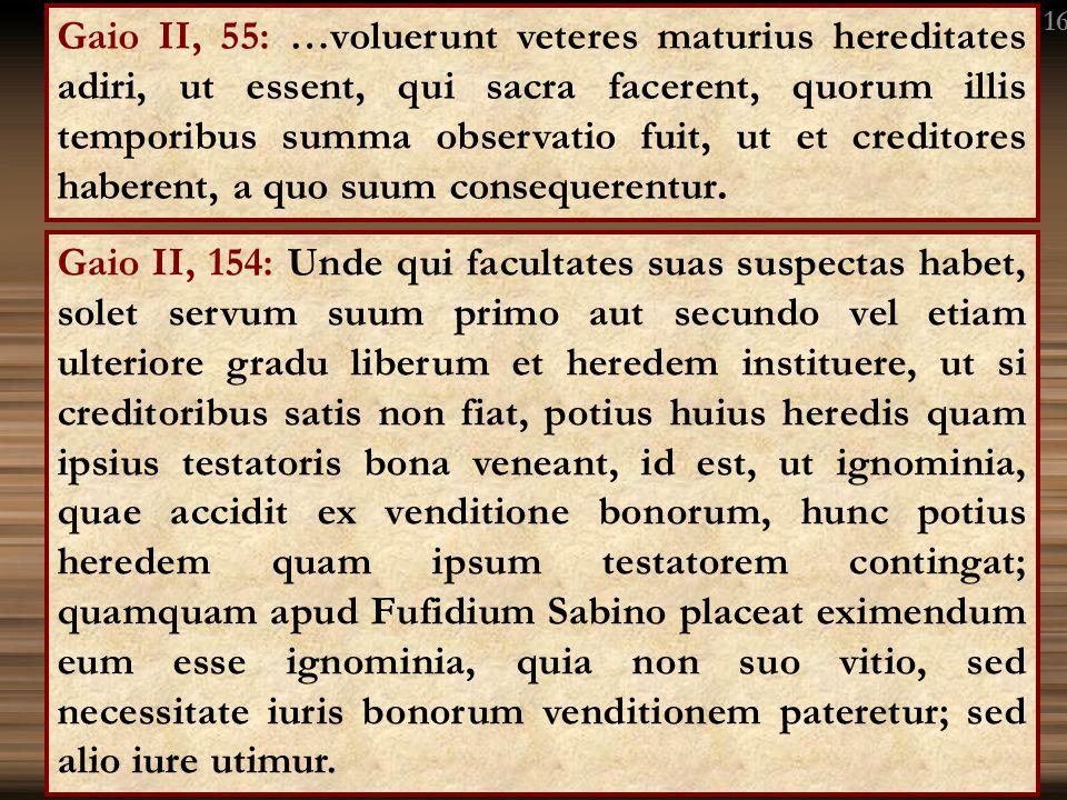 Gaio II, 154: Unde qui facultates suas suspectas habet, solet servum suum primo aut secundo vel etiam ulteriore gradu liberum et heredem instituere, u