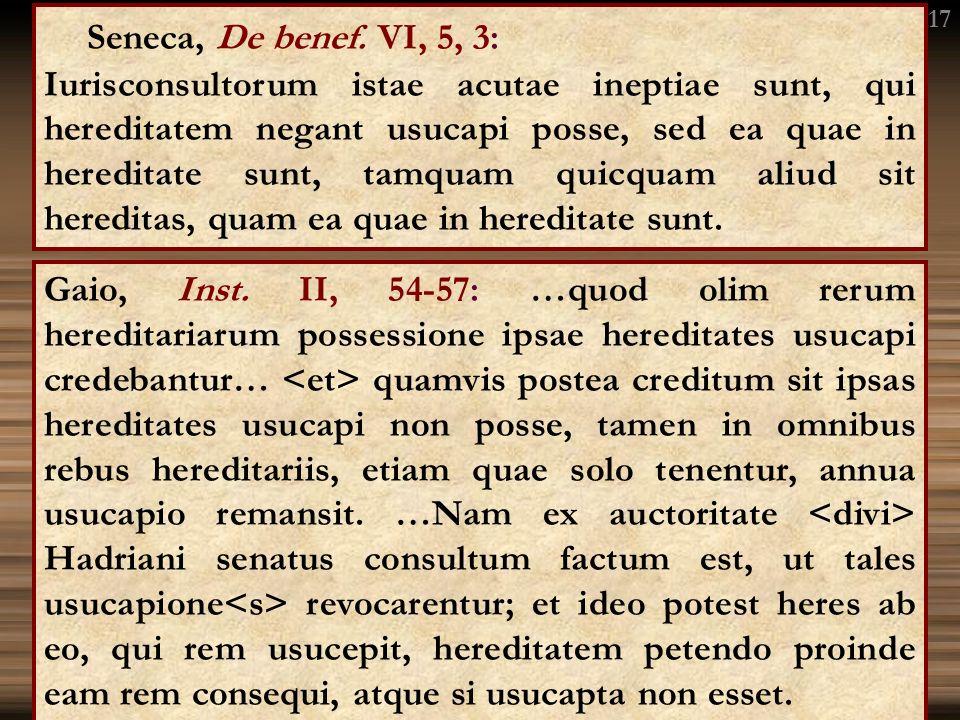 Seneca, De benef. VI, 5, 3: Iurisconsultorum istae acutae ineptiae sunt, qui hereditatem negant usucapi posse, sed ea quae in hereditate sunt, tamquam
