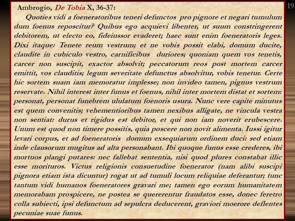 Ambrogio, De Tobia X, 36-37: Quoties vidi a foeneratoribus teneri defunctos pro pignore et negari tumulum dum foenus reposcitur? Quibus ego acquievi l
