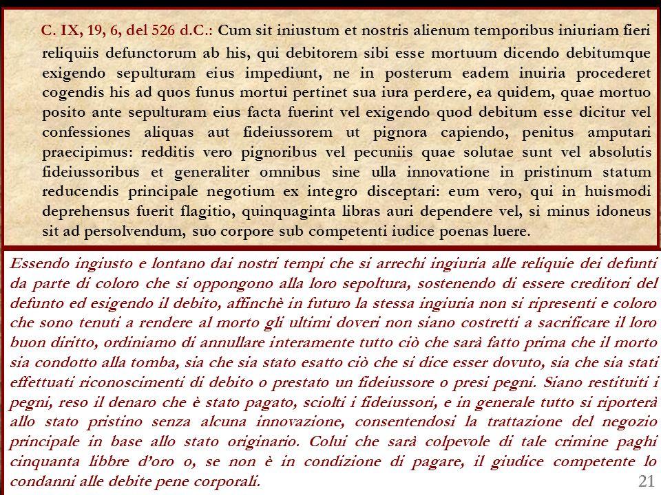 C. IX, 19, 6, del 526 d.C.: Cum sit iniustum et nostris alienum temporibus iniuriam fieri reliquiis defunctorum ab his, qui debitorem sibi esse mortuu