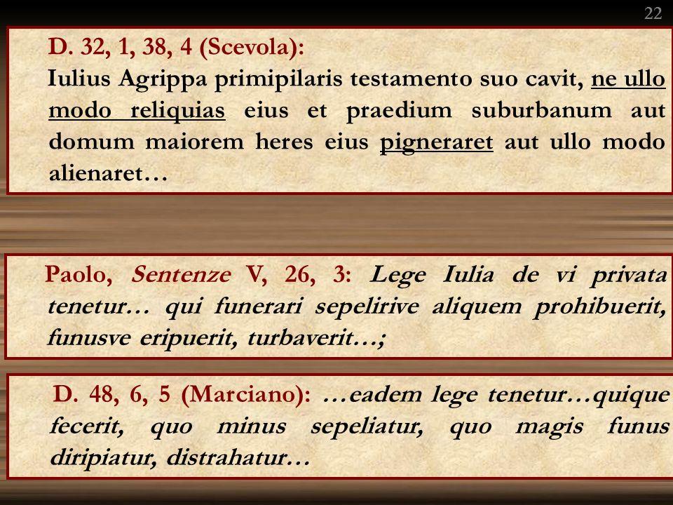 D. 32, 1, 38, 4 (Scevola): Iulius Agrippa primipilaris testamento suo cavit, ne ullo modo reliquias eius et praedium suburbanum aut domum maiorem here