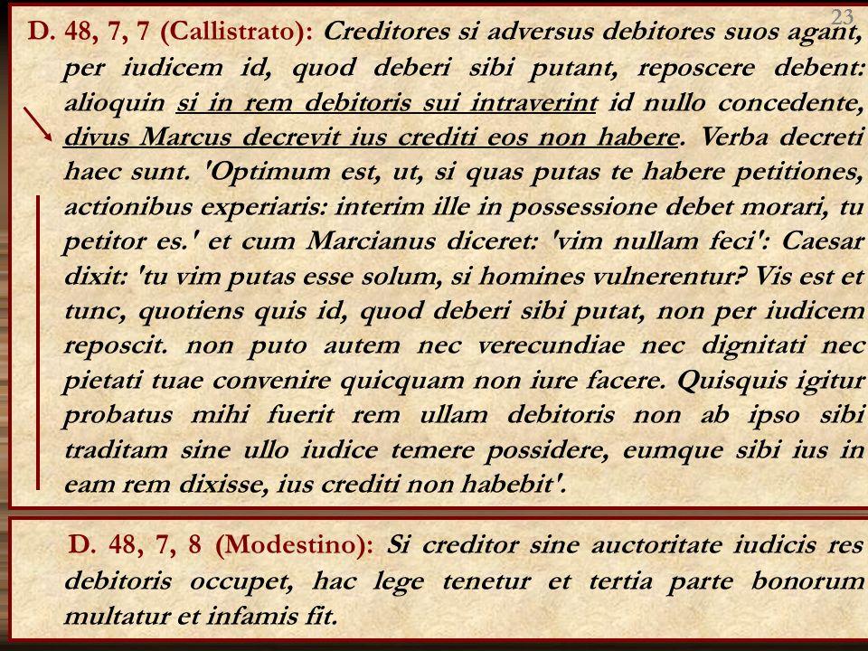 D. 48, 7, 7 (Callistrato): Creditores si adversus debitores suos agant, per iudicem id, quod deberi sibi putant, reposcere debent: alioquin si in rem