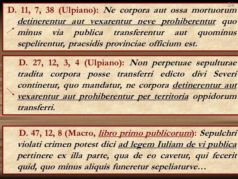 D. 11, 7, 38 (Ulpiano): Ne corpora aut ossa mortuorum detinerentur aut vexarentur neve prohiberentur quo minus via publica transferentur aut quominus