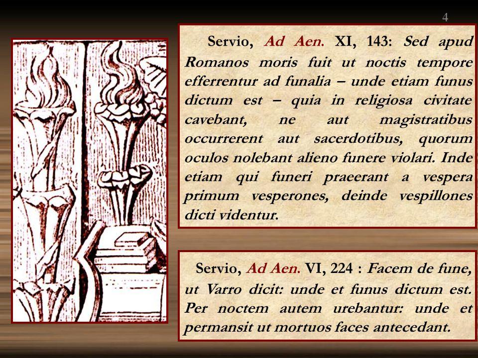 Servio, Ad Aen. XI, 143: Sed apud Romanos moris fuit ut noctis tempore efferrentur ad funalia – unde etiam funus dictum est – quia in religiosa civita