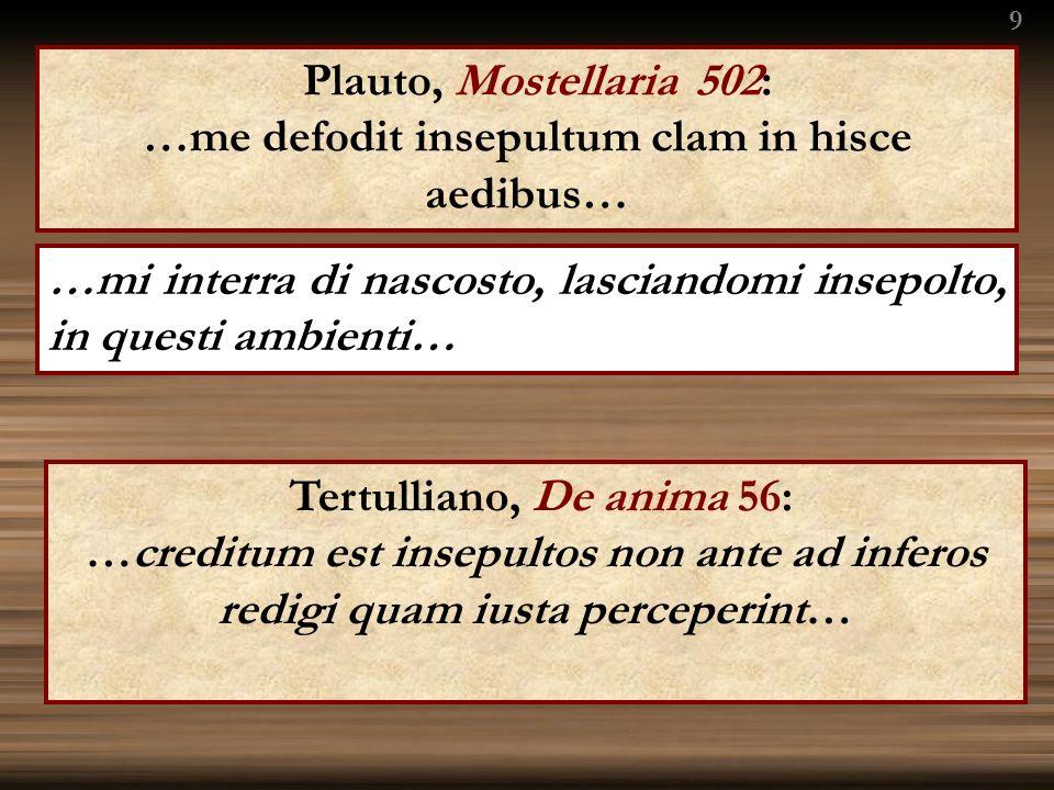 Plauto, Mostellaria 502: …me defodit insepultum clam in hisce aedibus… …mi interra di nascosto, lasciandomi insepolto, in questi ambienti… 9 Tertulliano, De anima 56: …creditum est insepultos non ante ad inferos redigi quam iusta perceperint…