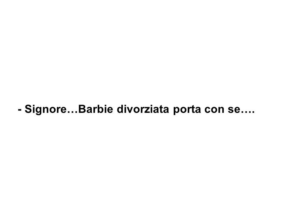 - Signore…Barbie divorziata porta con se….