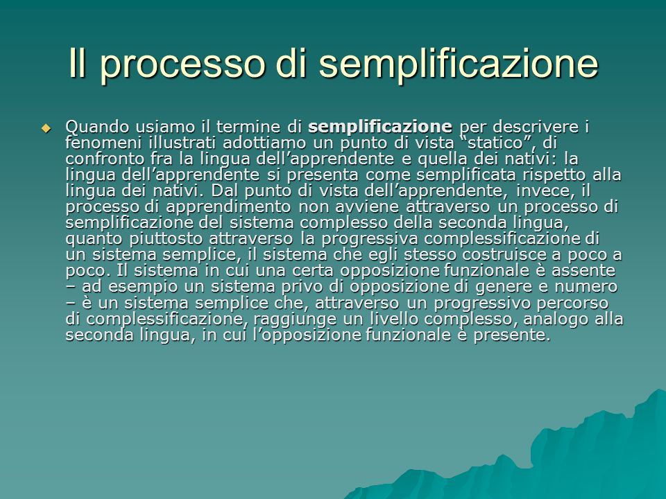 Il processo di semplificazione Quando usiamo il termine di semplificazione per descrivere i fenomeni illustrati adottiamo un punto di vista statico, d
