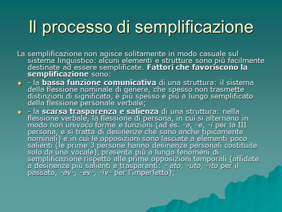 Il processo di semplificazione La semplificazione non agisce solitamente in modo casuale sul sistema linguistico: alcuni elementi e strutture sono più