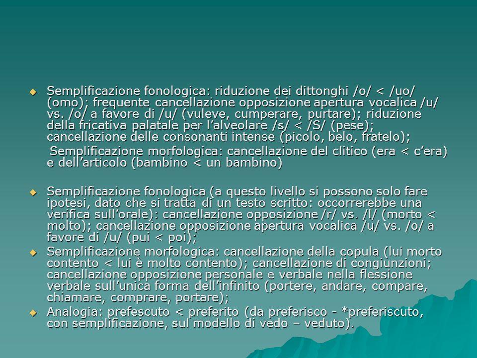 Semplificazione fonologica: riduzione dei dittonghi /o/ < /uo/ (omo); frequente cancellazione opposizione apertura vocalica /u/ vs. /o/ a favore di /u