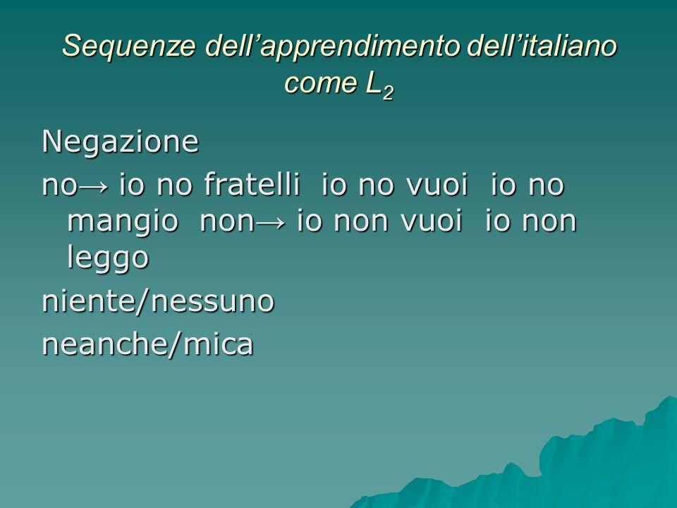 Sequenze dellapprendimento dellitaliano come L 2 Negazione no io no fratelli io no vuoi io no mangio non io non vuoi io non leggo niente/nessunoneanch