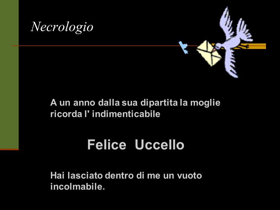 Necrologio A un anno dalla sua dipartita la moglie ricorda l' indimenticabile Felice Uccello Hai lasciato dentro di me un vuoto incolmabile.