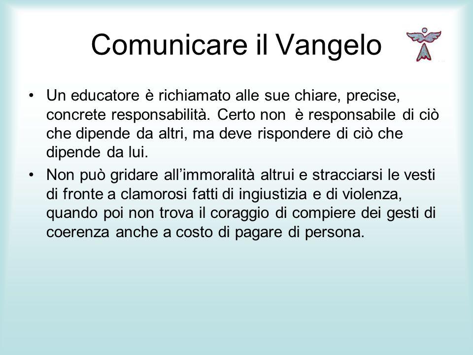 Comunicare il Vangelo Un educatore è richiamato alle sue chiare, precise, concrete responsabilità. Certo non è responsabile di ciò che dipende da altr