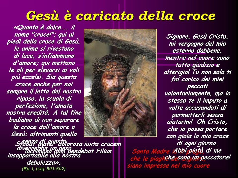 Gesù è caricato della croce Stabat Mater dolorosa iuxta crucem lacrimosa dum pendebat Filius Santa Madre io ti prego, che le piaghe del Signore, siano impresse nel mio cuore «Quanto è dolce...