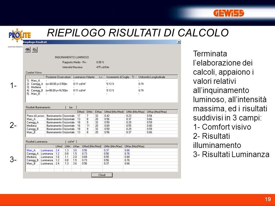 19 RIEPILOGO RISULTATI DI CALCOLO Terminata lelaborazione dei calcoli, appaiono i valori relativi allinquinamento luminoso, allintensità massima, ed i