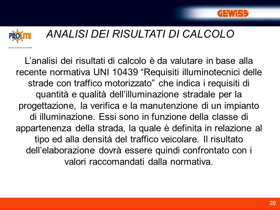 20 ANALISI DEI RISULTATI DI CALCOLO Lanalisi dei risultati di calcolo è da valutare in base alla recente normativa UNI 10439 Requisiti illuminotecnici