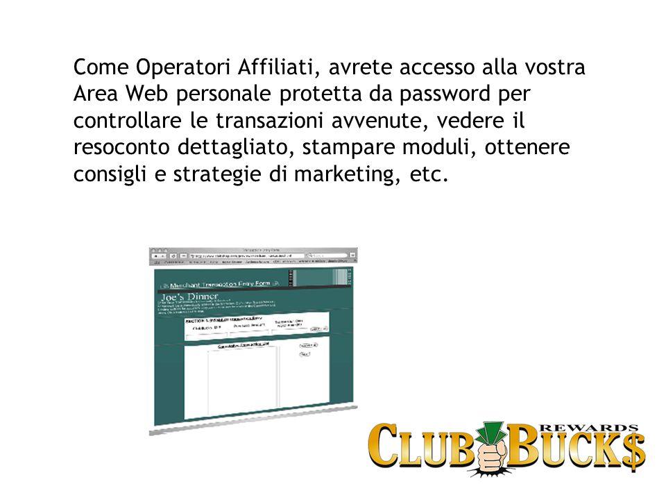 Come Operatori Affiliati, avrete accesso alla vostra Area Web personale protetta da password per controllare le transazioni avvenute, vedere il resoconto dettagliato, stampare moduli, ottenere consigli e strategie di marketing, etc.
