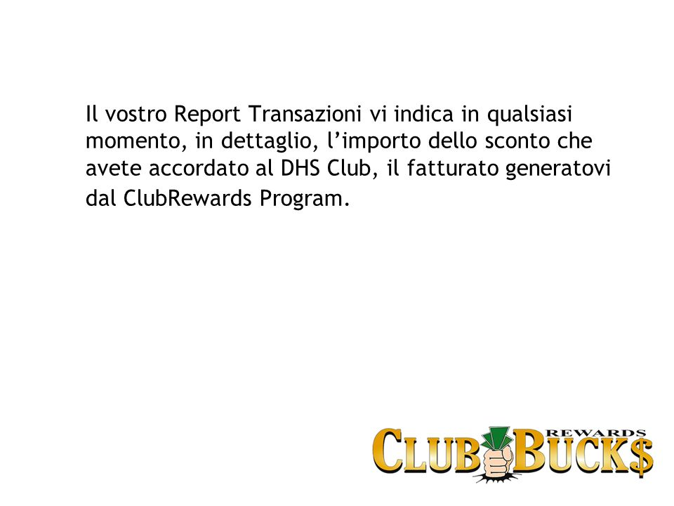 Il vostro Report Transazioni vi indica in qualsiasi momento, in dettaglio, limporto dello sconto che avete accordato al DHS Club, il fatturato generatovi dal ClubRewards Program.