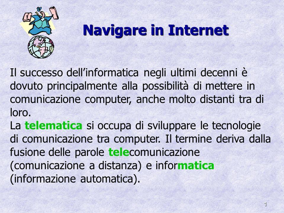 1 Navigare in Internet Il successo dellinformatica negli ultimi decenni è dovuto principalmente alla possibilità di mettere in comunicazione computer,
