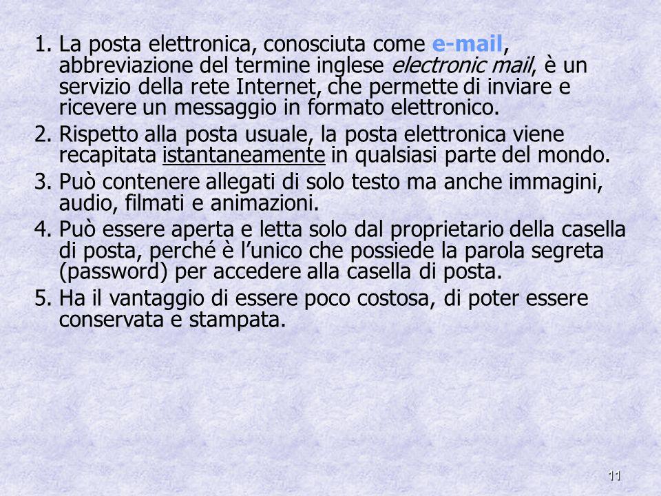 11 1.La posta elettronica, conosciuta come e-mail, abbreviazione del termine inglese electronic mail, è un servizio della rete Internet, che permette di inviare e ricevere un messaggio in formato elettronico.