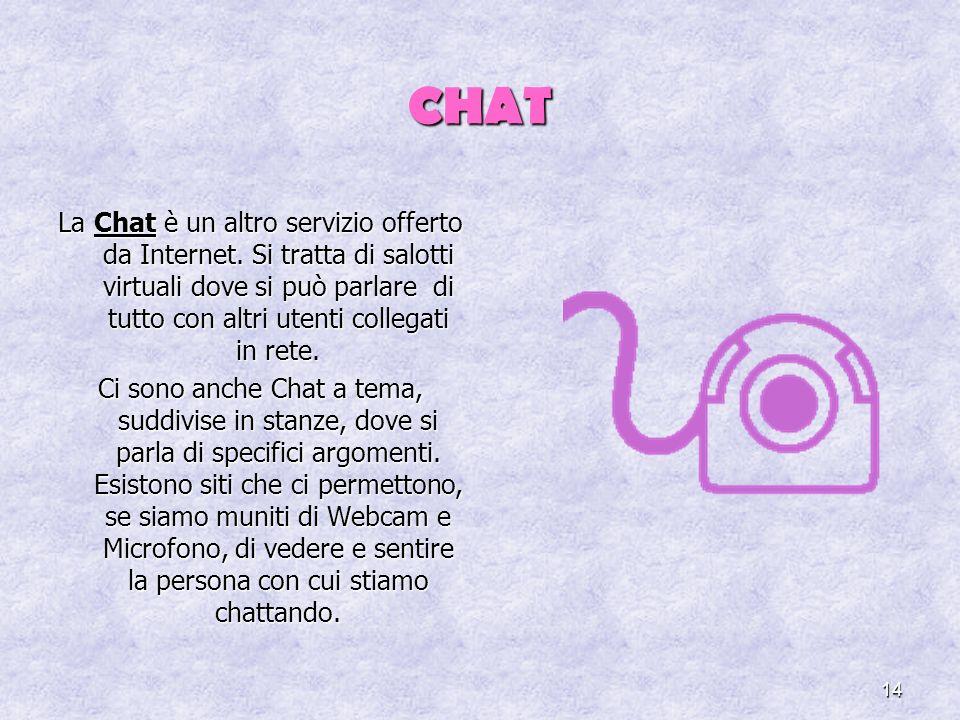 14 CHAT La Chat è un altro servizio offerto da Internet. Si tratta di salotti virtuali dove si può parlare di tutto con altri utenti collegati in rete