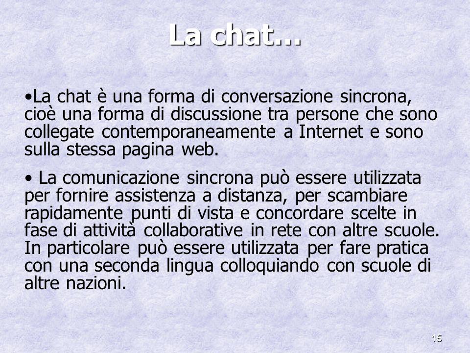 15 La chat… La chat è una forma di conversazione sincrona, cioè una forma di discussione tra persone che sono collegate contemporaneamente a Internet e sono sulla stessa pagina web.