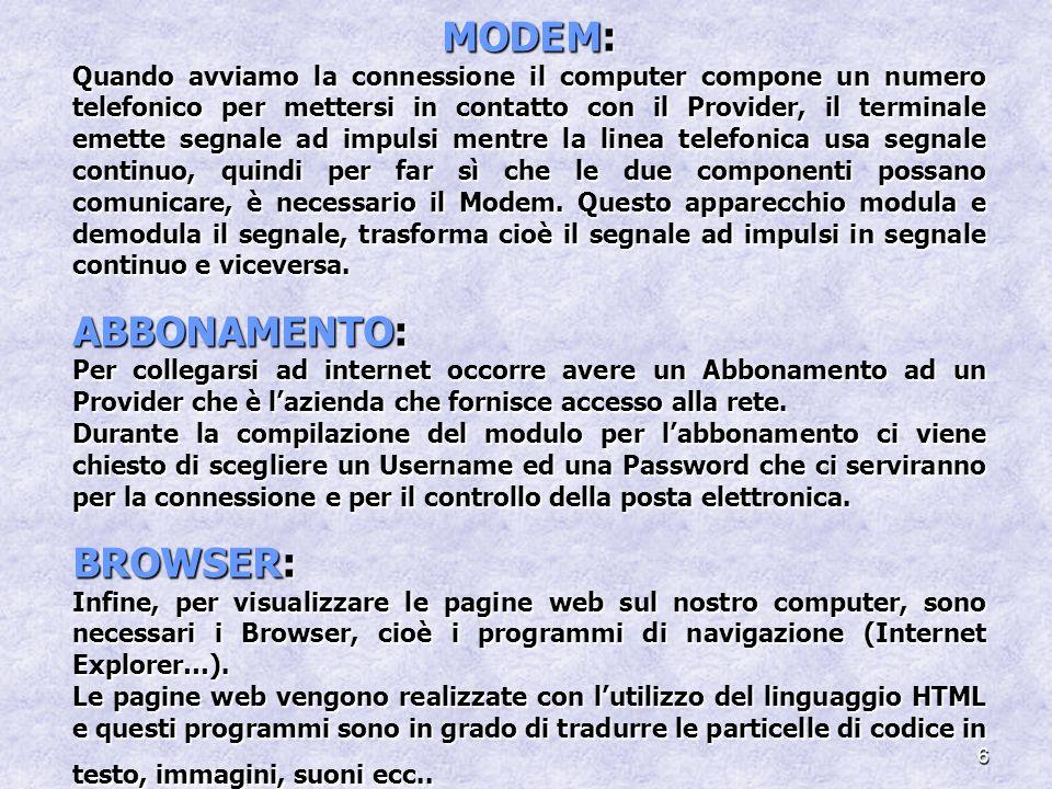 6 MODEM: Quando avviamo la connessione il computer compone un numero telefonico per mettersi in contatto con il Provider, il terminale emette segnale ad impulsi mentre la linea telefonica usa segnale continuo, quindi per far sì che le due componenti possano comunicare, è necessario il Modem.