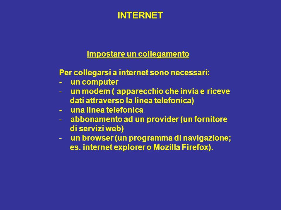 INTERNET Impostare un collegamento Per collegarsi a internet sono necessari: - un computer - un modem ( apparecchio che invia e riceve dati attraverso la linea telefonica) - una linea telefonica - abbonamento ad un provider (un fornitore di servizi web) - un browser (un programma di navigazione; es.