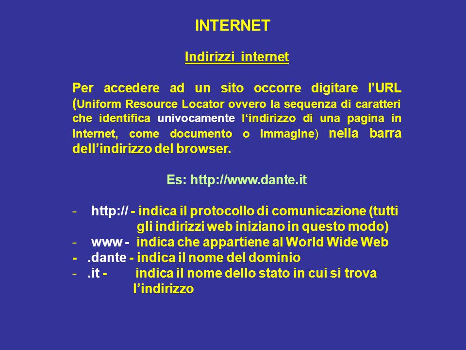 INTERNET Indirizzi internet Per accedere ad un sito occorre digitare lURL ( Uniform Resource Locator ovvero la sequenza di caratteri che identifica univocamente lindirizzo di una pagina in Internet, come documento o immagine) nella barra dellindirizzo del browser.