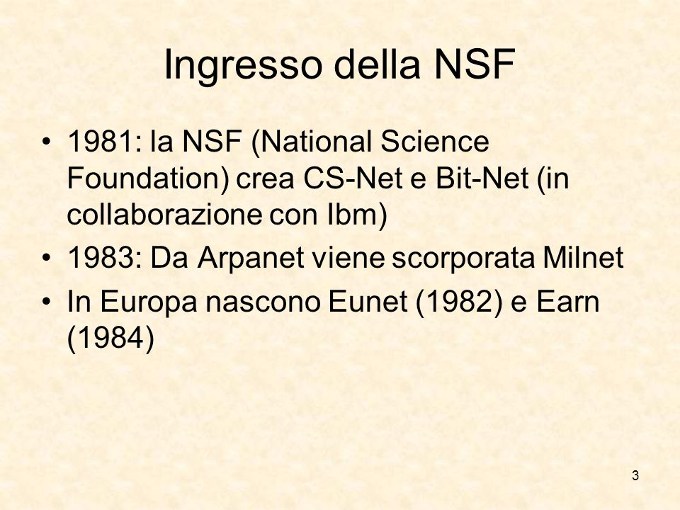 3 Ingresso della NSF 1981: la NSF (National Science Foundation) crea CS-Net e Bit-Net (in collaborazione con Ibm) 1983: Da Arpanet viene scorporata Mi