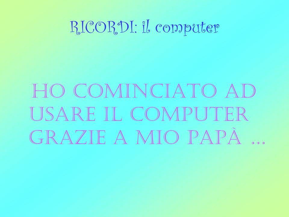 RICORDI: il computer ho cominciato ad usare il computer grazie a mio papà …