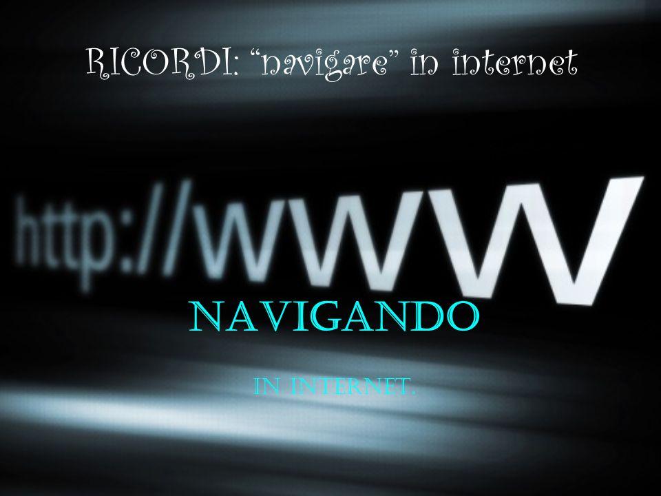 RICORDI: navigare in internet navigANDO in internet.